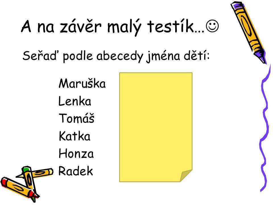 A na závěr malý testík… Seřaď podle abecedy jména dětí: Maruška Lenka Tomáš Katka Honza Radek