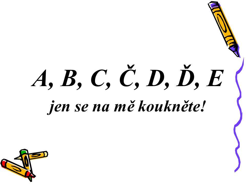 A, B, C, Č, D, Ď, E jen se na mě koukněte!