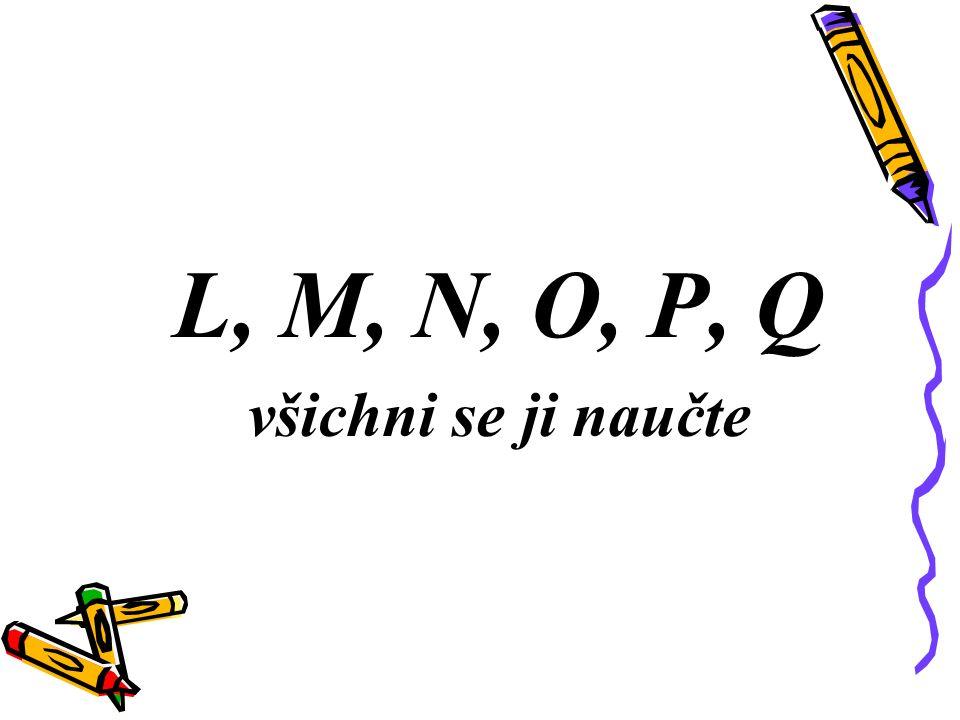 L, M, N, O, P, Q všichni se ji naučte