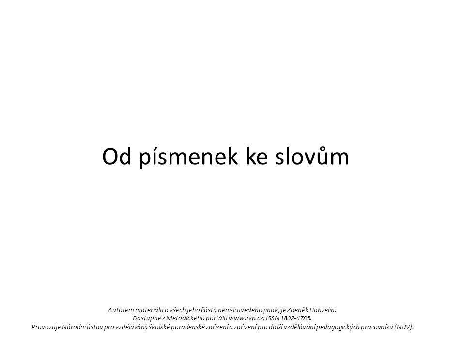 Od písmenek ke slovům Autorem materiálu a všech jeho částí, není-li uvedeno jinak, je Zdeněk Hanzelín.
