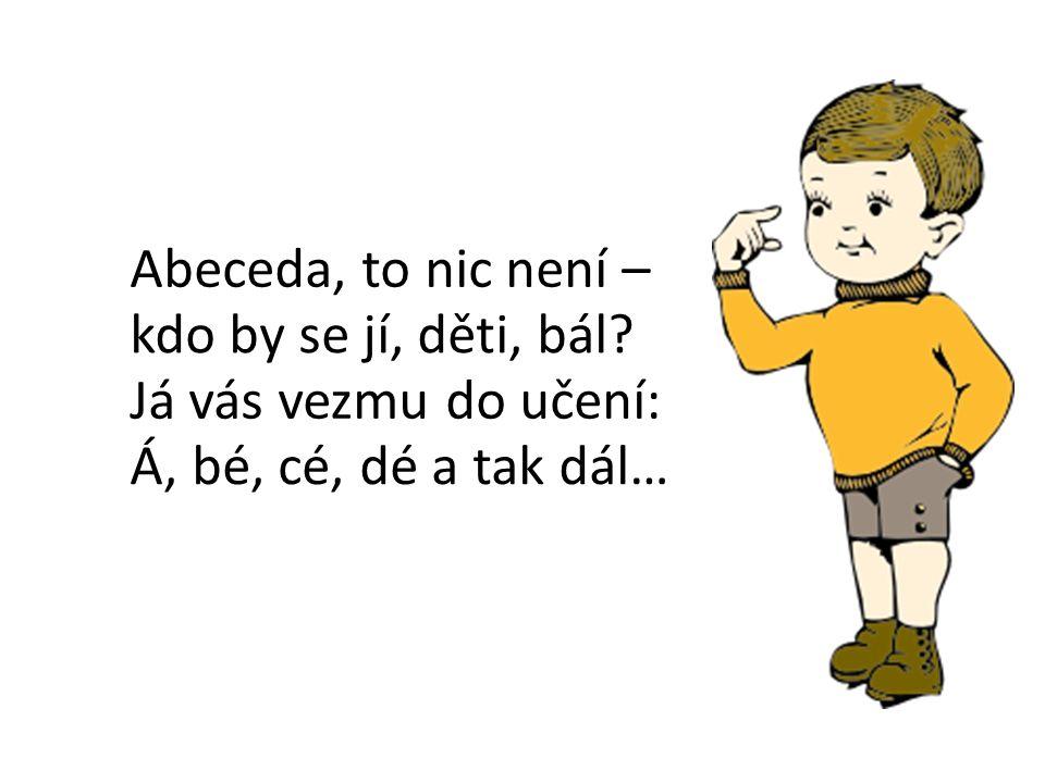 E Abeceda, to nic není – kdo by se jí, děti, bál Já vás vezmu do učení: Á, bé, cé, dé a tak dál…