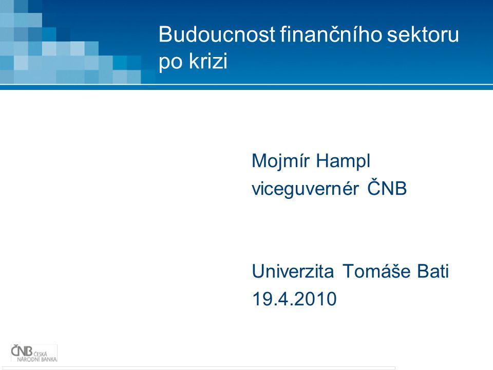 Budoucnost finančního sektoru po krizi Mojmír Hampl viceguvernér ČNB Univerzita Tomáše Bati 19.4.2010
