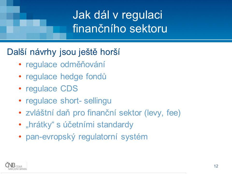 """12 Jak dál v regulaci finančního sektoru Další návrhy jsou ještě horší regulace odměňování regulace hedge fondů regulace CDS regulace short- sellingu zvláštní daň pro finanční sektor (levy, fee) """"hrátky s účetními standardy pan-evropský regulatorní systém"""