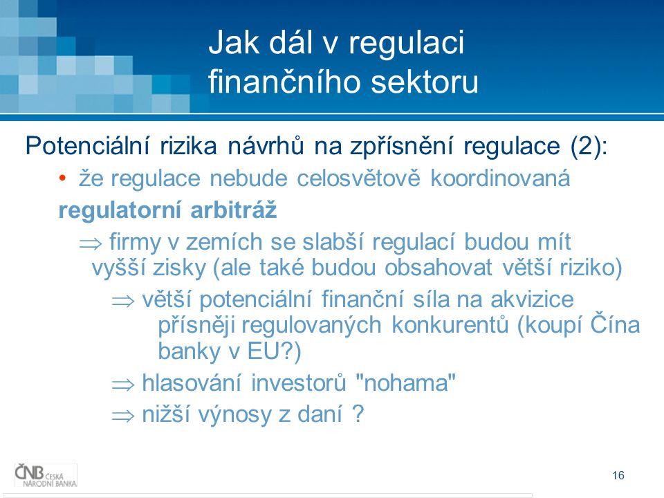 16 Jak dál v regulaci finančního sektoru Potenciální rizika návrhů na zpřísnění regulace (2): že regulace nebude celosvětově koordinovaná regulatorní arbitráž  firmy v zemích se slabší regulací budou mít vyšší zisky (ale také budou obsahovat větší riziko)  větší potenciální finanční síla na akvizice přísněji regulovaných konkurentů (koupí Čína banky v EU )  hlasování investorů nohama  nižší výnosy z daní