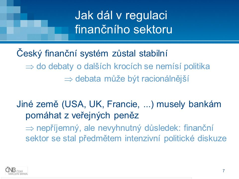 7 Jak dál v regulaci finančního sektoru Český finanční systém zůstal stabilní  do debaty o dalších krocích se nemísí politika  debata může být racionálnější Jiné země (USA, UK, Francie,...) musely bankám pomáhat z veřejných peněz  nepříjemný, ale nevyhnutný důsledek: finanční sektor se stal předmětem intenzivní politické diskuze