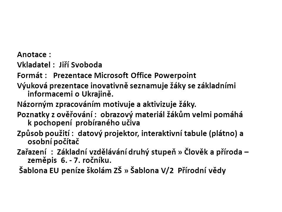 Anotace : Vkladatel : Jiří Svoboda Formát : Prezentace Microsoft Office Powerpoint Výuková prezentace inovativně seznamuje žáky se základními informacemi o Ukrajině.