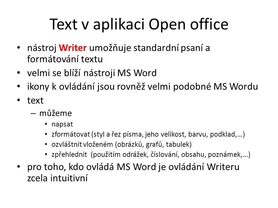 Text v aplikaci Open office nástroj Writer umožňuje standardní psaní a formátování textu velmi se blíží nástroji MS Word ikony k ovládání jsou rovněž velmi podobné MS Wordu text – můžeme napsat zformátovat (styl a řez písma, jeho velikost, barvu, podklad,…) ozvláštnit vloženém (obrázků, grafů, tabulek) zpřehlednit (použitím odrážek, číslování, obsahu, poznámek,…) pro toho, kdo ovládá MS Word je ovládání Writeru zcela intuitivní