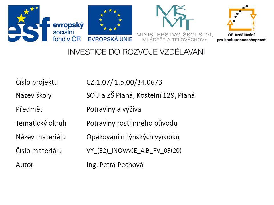 ŠkolaSOU a ZŠ Planá Číslo projektuCZ.1.07/ 1.5.00/34.0673 Název školySOU a ZŠ Planá, Kostelní 129, Planá PředmětPotraviny a výživa Tematický okruhPotraviny rostlinného původu Název materiáluOpakování mlýnských výrobků Číslo materiálu VY_(32)_INOVACE_4.B_PV_09(20) AutorIng.