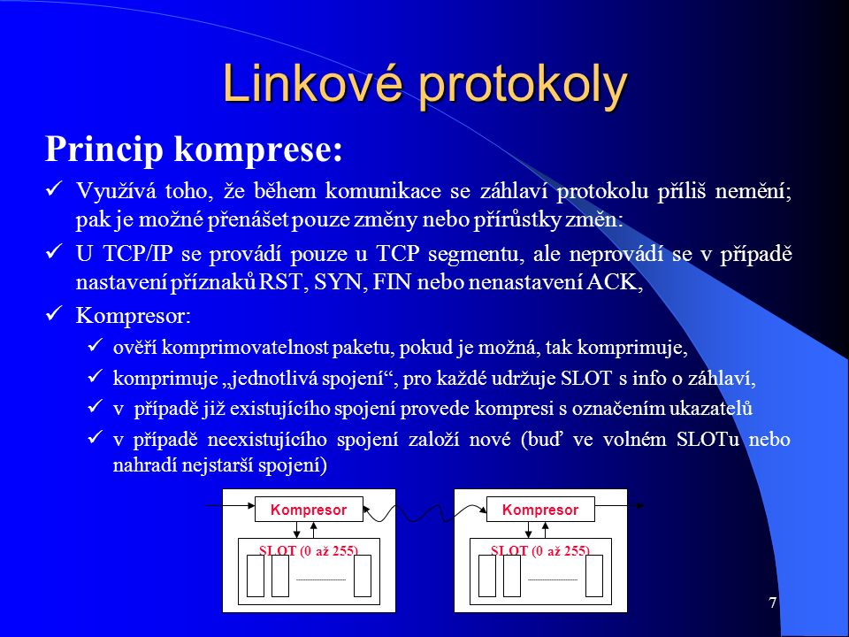 """7 Linkové protokoly Princip komprese: Využívá toho, že během komunikace se záhlaví protokolu příliš nemění; pak je možné přenášet pouze změny nebo přírůstky změn: U TCP/IP se provádí pouze u TCP segmentu, ale neprovádí se v případě nastavení příznaků RST, SYN, FIN nebo nenastavení ACK, Kompresor: ověří komprimovatelnost paketu, pokud je možná, tak komprimuje, komprimuje """"jednotlivá spojení , pro každé udržuje SLOT s info o záhlaví, v případě již existujícího spojení provede kompresi s označením ukazatelů v případě neexistujícího spojení založí nové (buď ve volném SLOTu nebo nahradí nejstarší spojení) SLOT (0 až 255) Kompresor SLOT (0 až 255) Kompresor"""