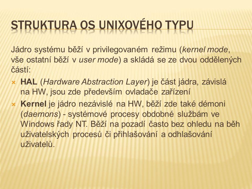 Jádro systému běží v privilegovaném režimu (kernel mode, vše ostatní běží v user mode) a skládá se ze dvou oddělených částí:  HAL (Hardware Abstraction Layer) je část jádra, závislá na HW, jsou zde především ovladače zařízení  Kernel je jádro nezávislé na HW, běží zde také démoni (daemons) - systémové procesy obdobné službám ve Windows řady NT.