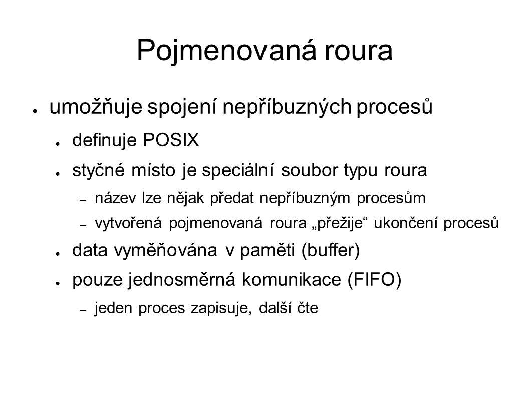 """Pojmenovaná roura ● umožňuje spojení nepříbuzných procesů ● definuje POSIX ● styčné místo je speciální soubor typu roura – název lze nějak předat nepříbuzným procesům – vytvořená pojmenovaná roura """"přežije ukončení procesů ● data vyměňována v paměti (buffer) ● pouze jednosměrná komunikace (FIFO) – jeden proces zapisuje, další čte"""