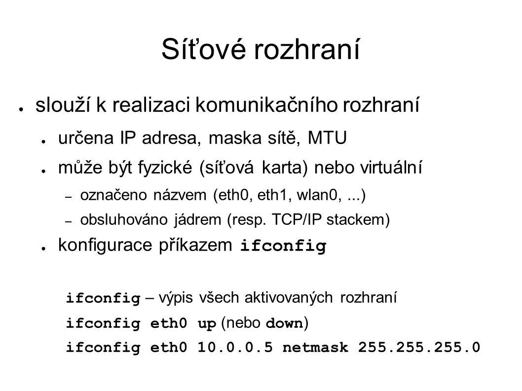 Síťové rozhraní ● slouží k realizaci komunikačního rozhraní ● určena IP adresa, maska sítě, MTU ● může být fyzické (síťová karta) nebo virtuální – označeno názvem (eth0, eth1, wlan0,...) – obsluhováno jádrem (resp.