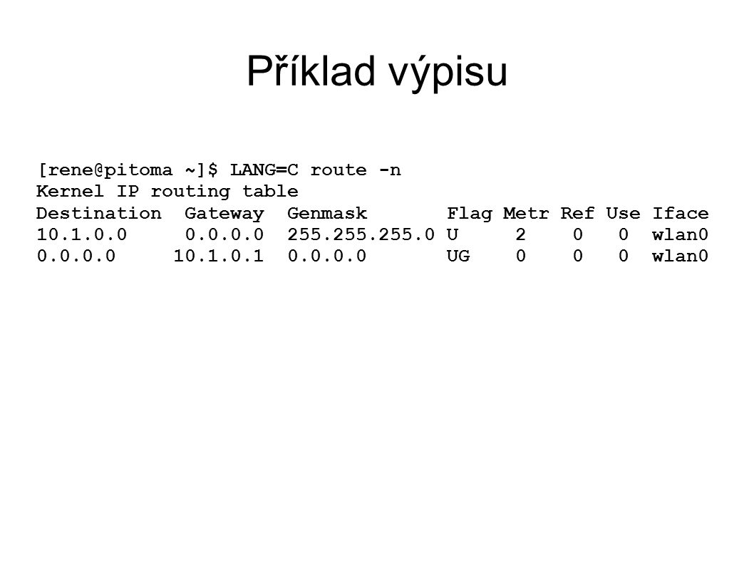 Příklad výpisu [rene@pitoma ~]$ LANG=C route -n Kernel IP routing table Destination Gateway Genmask Flag Metr Ref Use Iface 10.1.0.0 0.0.0.0 255.255.255.0 U 2 0 0 wlan0 0.0.0.0 10.1.0.1 0.0.0.0 UG 0 0 0 wlan0