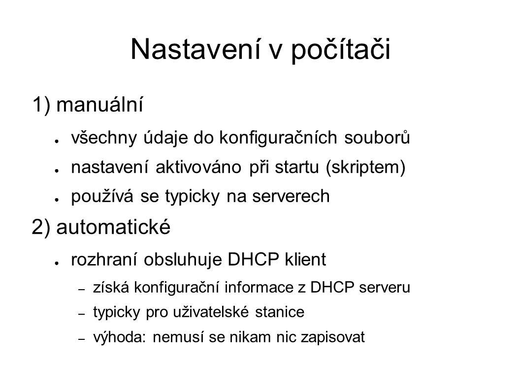 Nastavení v počítači 1) manuální ● všechny údaje do konfiguračních souborů ● nastavení aktivováno při startu (skriptem) ● používá se typicky na serverech 2) automatické ● rozhraní obsluhuje DHCP klient – získá konfigurační informace z DHCP serveru – typicky pro uživatelské stanice – výhoda: nemusí se nikam nic zapisovat