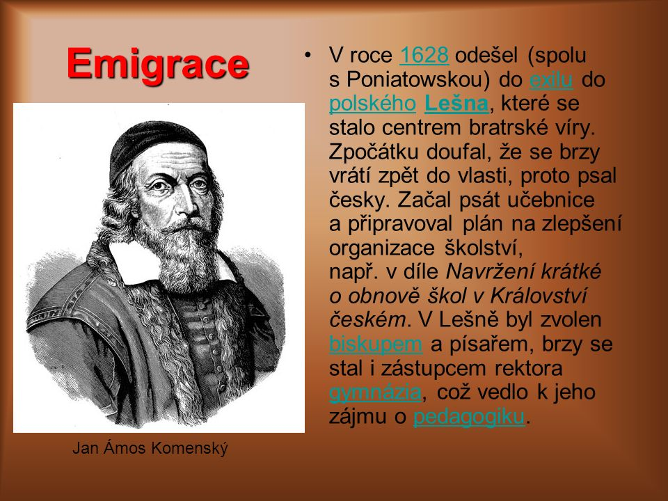 Emigrace V roce 1628 odešel (spolu s Poniatowskou) do exilu do polského Lešna, které se stalo centrem bratrské víry. Zpočátku doufal, že se brzy vrátí