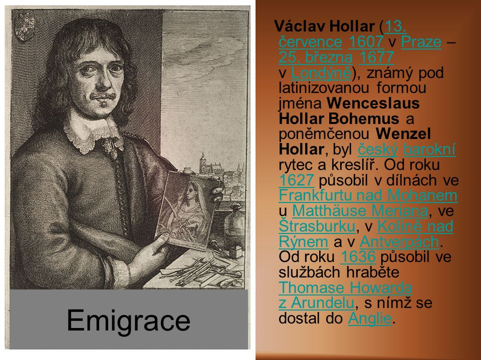 Emigrace Václav Hollar (13. července 1607 v Praze – 25. března 1677 v Londýně), známý pod latinizovanou formou jména Wenceslaus Hollar Bohemus a poněm