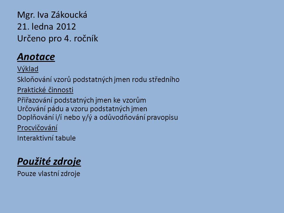 Mgr. Iva Zákoucká 21. ledna 2012 Určeno pro 4. ročník Anotace Výklad Skloňování vzorů podstatných jmen rodu středního Praktické činnosti Přiřazování p