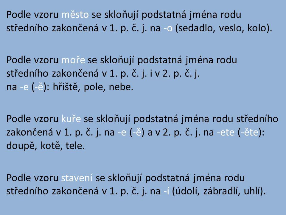 Podle vzoru město se skloňují podstatná jména rodu středního zakončená v 1. p. č. j. na -o (sedadlo, veslo, kolo). Podle vzoru moře se skloňují podsta