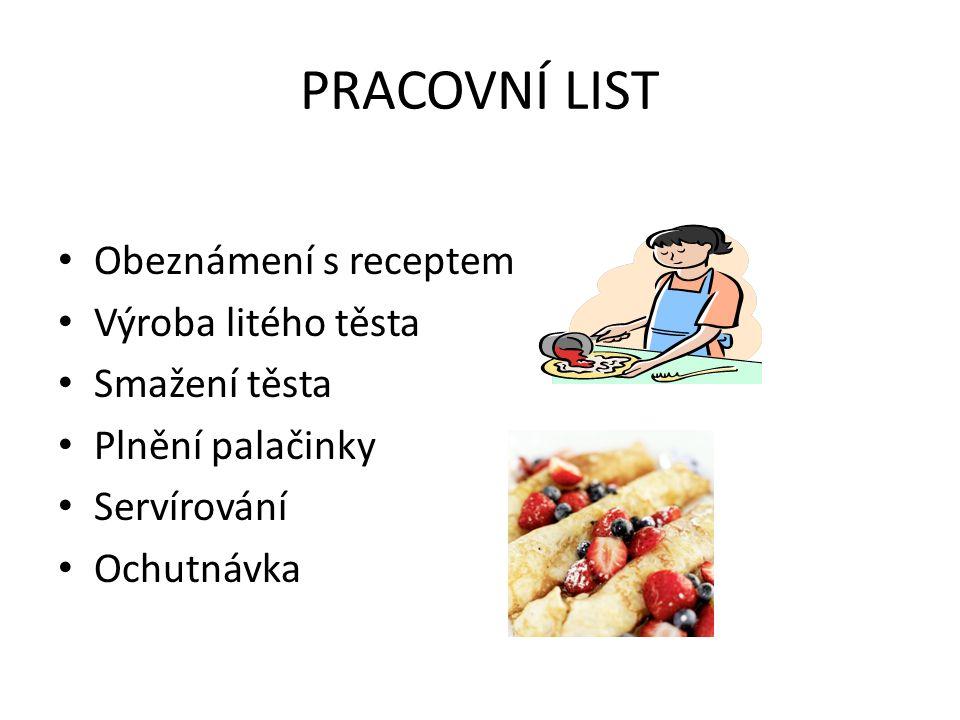 PRACOVNÍ LIST Obeznámení s receptem Výroba litého těsta Smažení těsta Plnění palačinky Servírování Ochutnávka