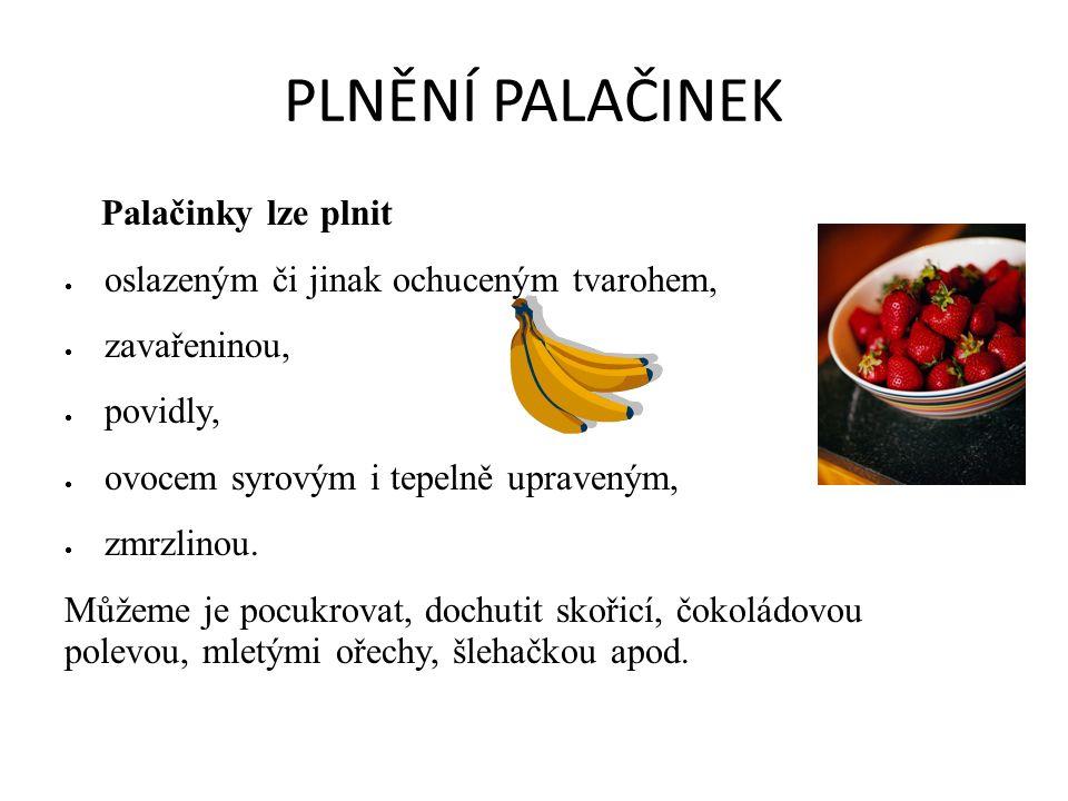 PLNĚNÍ PALAČINEK Palačinky lze plnit  oslazeným či jinak ochuceným tvarohem,  zavařeninou,  povidly,  ovocem syrovým i tepelně upraveným,  zmrzlinou.