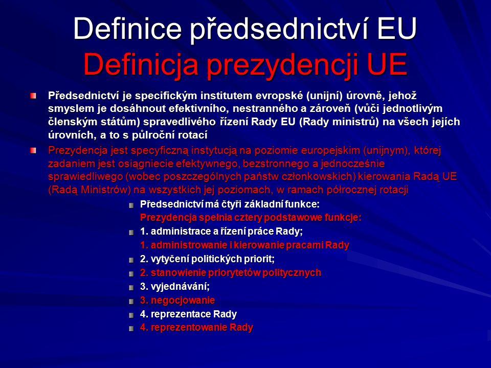 Definice předsednictví EU Definicja prezydencji UE Předsednictví je specifickým institutem evropské (unijní) úrovně, jehož smyslem je dosáhnout efektivního, nestranného a zároveň (vůči jednotlivým členským státům) spravedlivého řízení Rady EU (Rady ministrů) na všech jejích úrovních, a to s půlroční rotací Prezydencja jest specyficzną instytucją na poziomie europejskim (unijnym), której zadaniem jest osiągniecie efektywnego, bezstronnego a jednocześnie sprawiedliwego (wobec poszczególnych państw członkowskich) kierowania Radą UE (Radą Ministrów) na wszystkich jej poziomach, w ramach półrocznej rotacji Předsednictví má čtyři základní funkce: Prezydencja spełnia cztery podstawowe funkcje: 1.