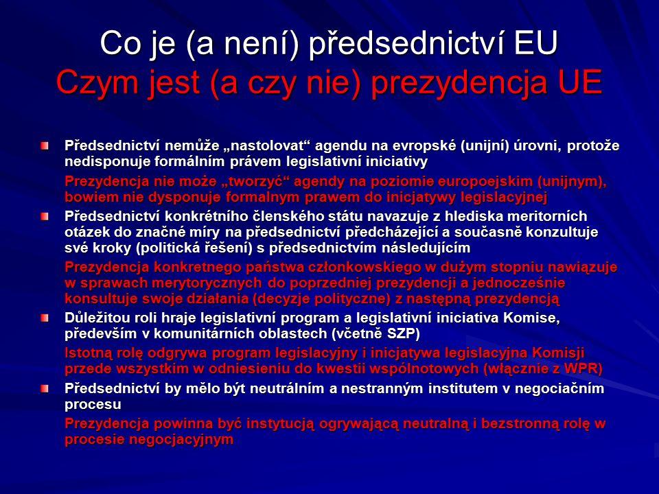 """Co je (a není) předsednictví EU Czym jest (a czy nie) prezydencja UE Předsednictví nemůže """"nastolovat agendu na evropské (unijní) úrovni, protože nedisponuje formálním právem legislativní iniciativy Prezydencja nie może """"tworzyć agendy na poziomie europoejskim (unijnym), bowiem nie dysponuje formalnym prawem do inicjatywy legislacyjnej Předsednictví konkrétního členského státu navazuje z hlediska meritorních otázek do značné míry na předsednictví předcházející a současně konzultuje své kroky (politická řešení) s předsednictvím následujícím Prezydencja konkretnego państwa członkowskiego w dużym stopniu nawiązuje w sprawach merytorycznych do poprzedniej prezydencji a jednocześnie konsultuje swoje działania (decyzje polityczne) z następną prezydencją Důležitou roli hraje legislativní program a legislativní iniciativa Komise, především v komunitárních oblastech (včetně SZP) Istotną rolę odgrywa program legislacyjny i inicjatywa legislacyjna Komisji przede wszystkim w odniesieniu do kwestii wspólnotowych (włącznie z WPR) Předsednictví by mělo být neutrálním a nestranným institutem v negociačním procesu Prezydencja powinna być instytucją ogrywającą neutralną i bezstronną rolę w procesie negocjacyjnym"""