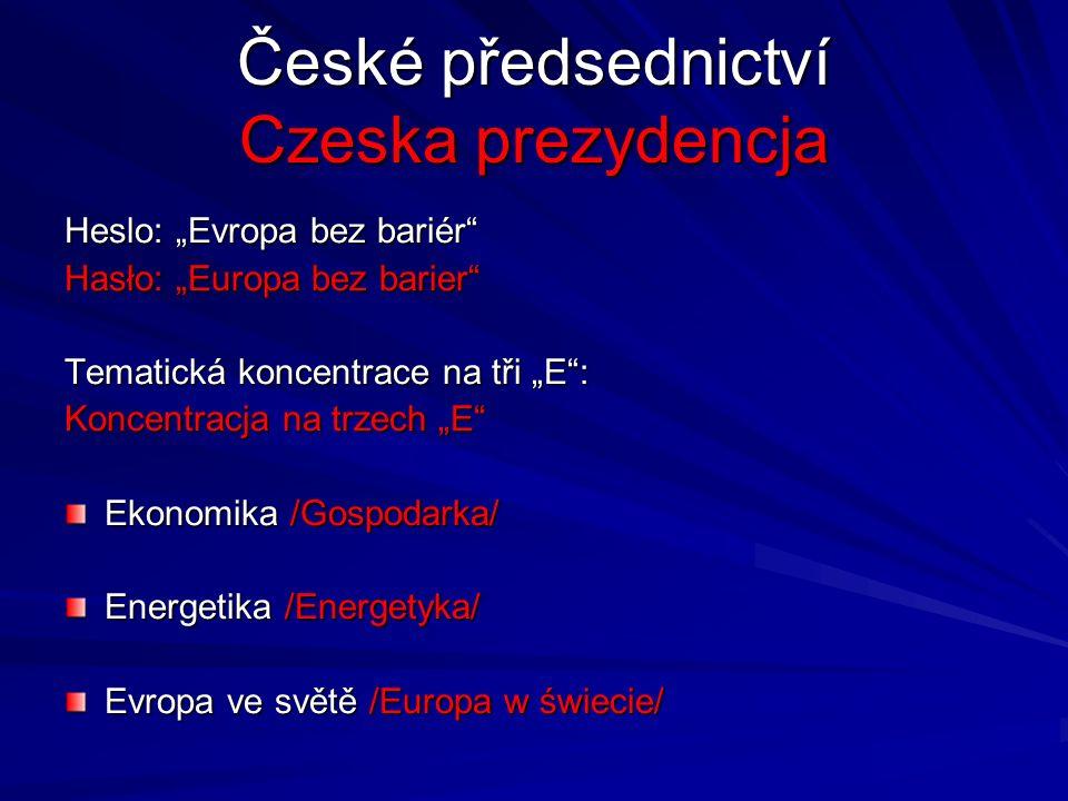 """České předsednictví Czeska prezydencja Heslo: """"Evropa bez bariér Hasło: """"Europa bez barier Tematická koncentrace na tři """"E : Koncentracja na trzech """"E Ekonomika /Gospodarka/ Energetika /Energetyka/ Evropa ve světě /Europa w świecie/"""