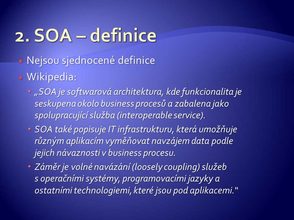 """ Nejsou sjednocené definice  Wikipedia:  """"SOA je softwarová architektura, kde funkcionalita je seskupena okolo business procesů a zabalena jako spo"""