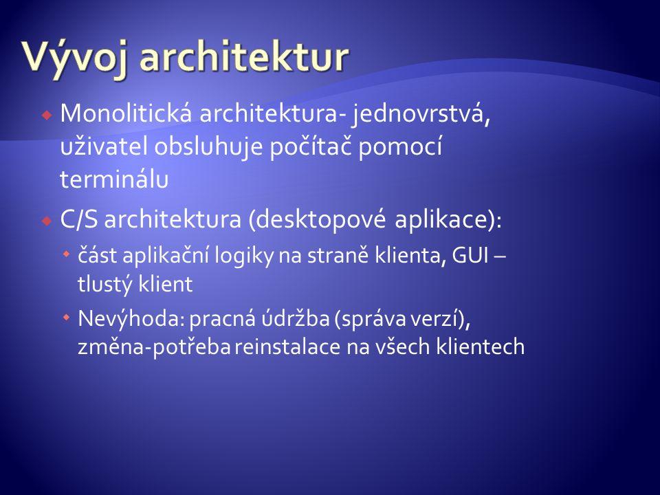  Monolitická architektura- jednovrstvá, uživatel obsluhuje počítač pomocí terminálu  C/S architektura (desktopové aplikace):  část aplikační logiky
