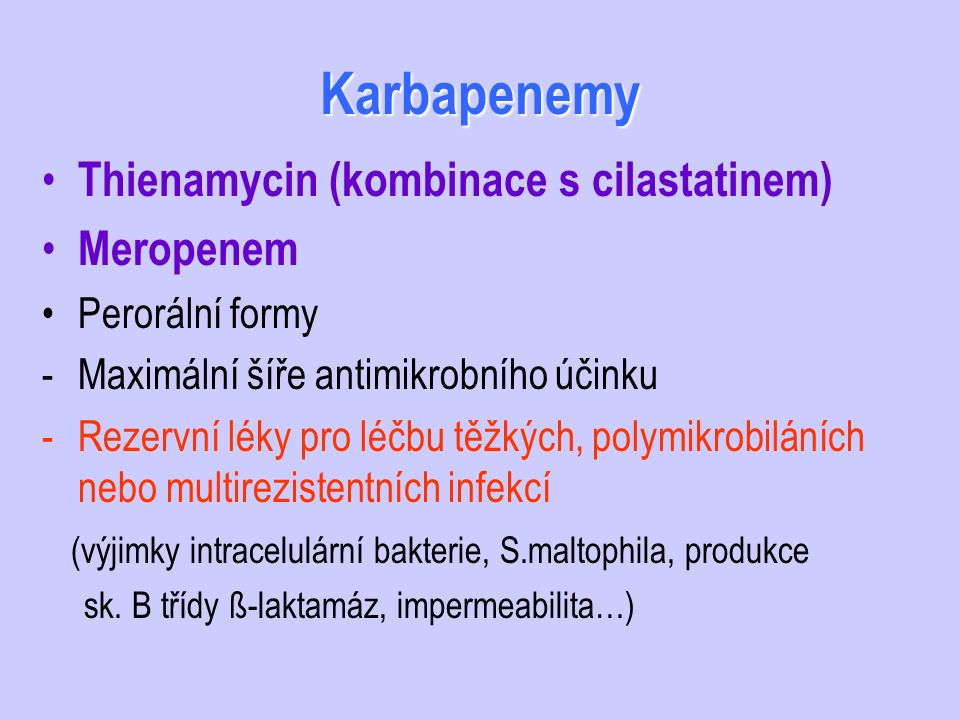 Karbapenemy Thienamycin (kombinace s cilastatinem) Meropenem Perorální formy -Maximální šíře antimikrobního účinku -Rezervní léky pro léčbu těžkých, p