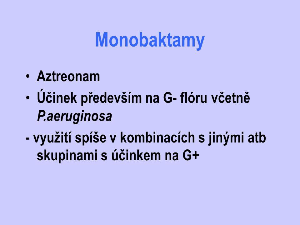 Monobaktamy Aztreonam Účinek především na G- flóru včetně P.aeruginosa - využití spíše v kombinacích s jinými atb skupinami s účinkem na G+
