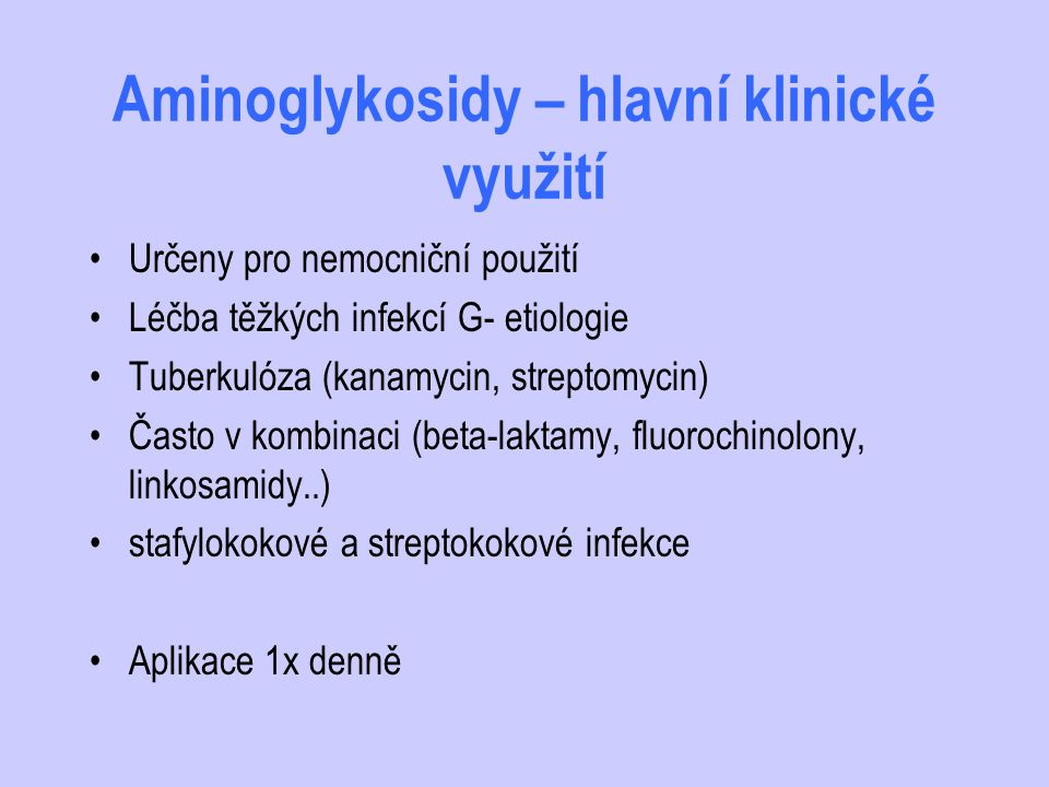 Aminoglykosidy – hlavní klinické využití Určeny pro nemocniční použití Léčba těžkých infekcí G- etiologie Tuberkulóza (kanamycin, streptomycin) Často