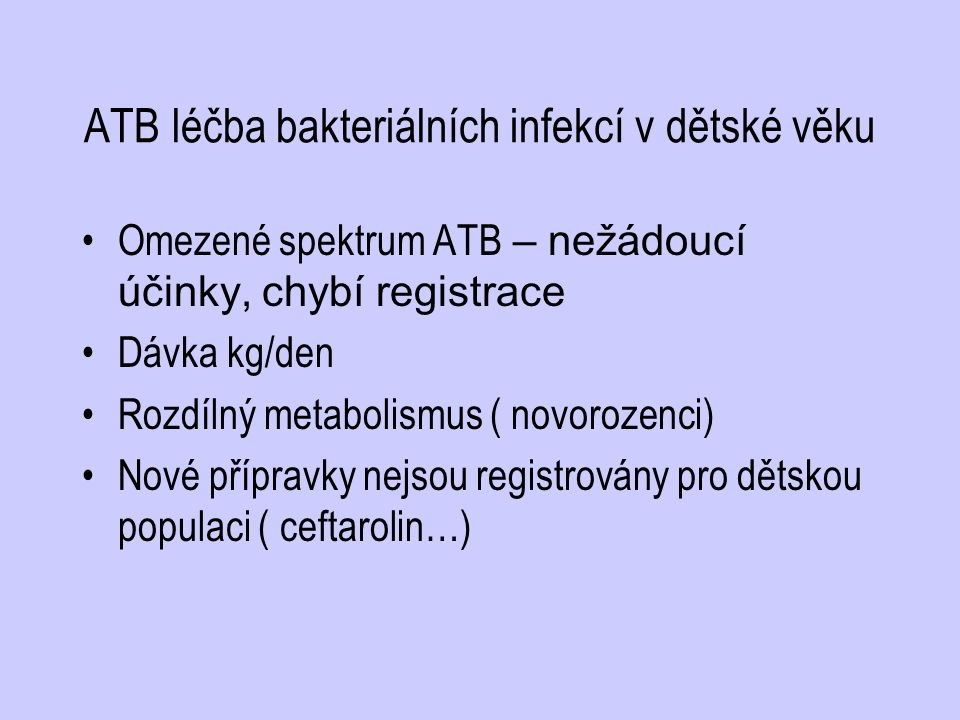 ATB léčba bakteriálních infekcí v dětské věku Omezené spektrum ATB – nežádoucí účinky, chybí registrace Dávka kg/den Rozdílný metabolismus ( novorozen