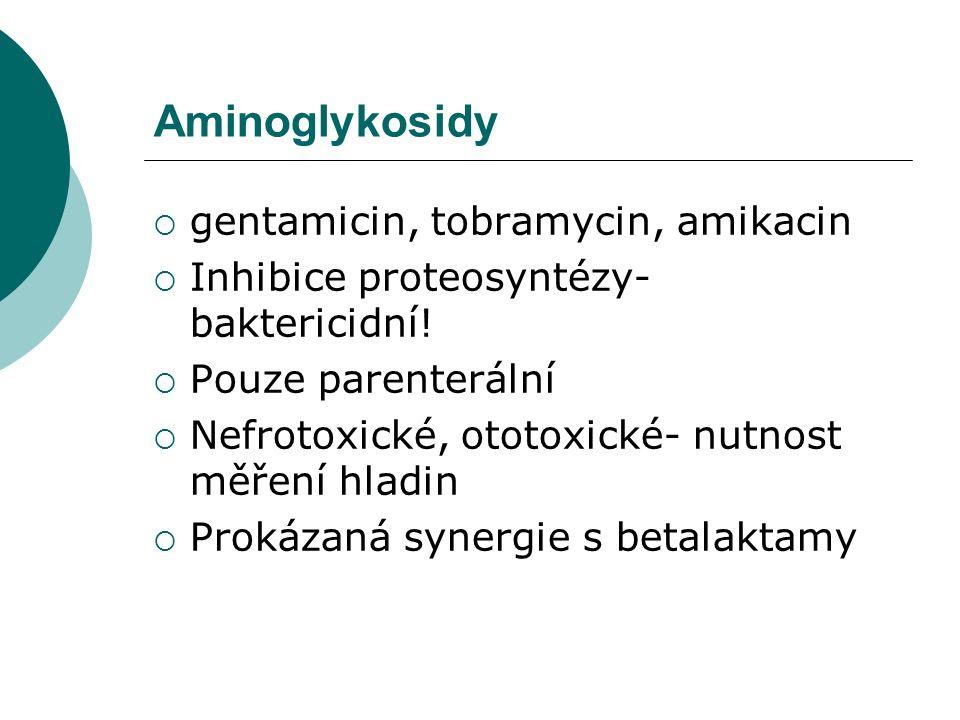 Aminoglykosidy  gentamicin, tobramycin, amikacin  Inhibice proteosyntézy- baktericidní!  Pouze parenterální  Nefrotoxické, ototoxické- nutnost měř