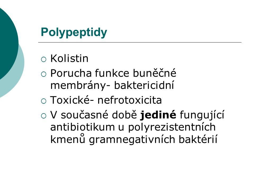 Polypeptidy  Kolistin  Porucha funkce buněčné membrány- baktericidní  Toxické- nefrotoxicita  V současné době jediné fungující antibiotikum u poly