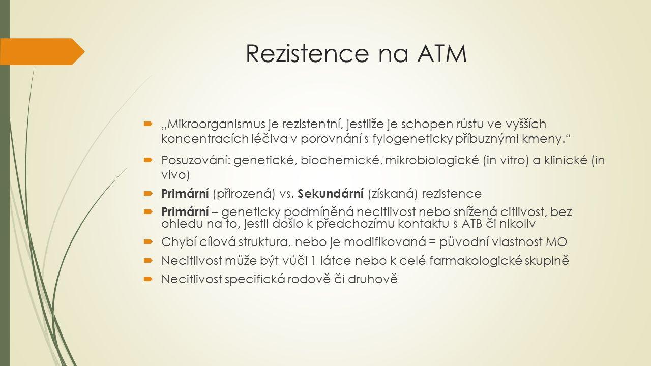 Rezistence na ATM  Sekundární – vzniká v průběhu léčby nebo následkem předchozí antibiotické léčby  Během působení ATB se selektují rezistentní bakteriální varianty  Je specifická pro kmeny (populace určitého rodu nebo druhu) (příklad Escherichia coli)  Původu ENDOGENNÍHO – mutace, u bakterií, které nedisponují mechanismy předávání genetického materiálu; skokový nárůst rezistence (1 mutace) či nárůst ve více stupních (více mutací)  Původu EXOGENNÍHO – horizontální přenos cizí genetické informace  -> ALE MOŽNÁ KOMBINACE obou původů