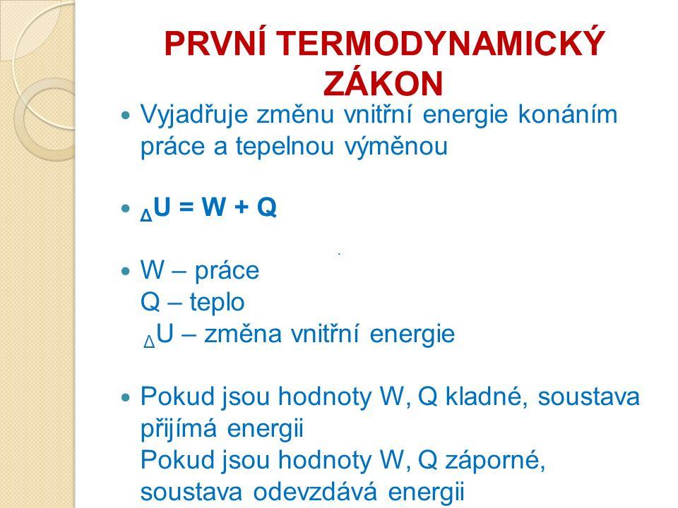PRVNÍ TERMODYNAMICKÝ ZÁKON Vyjadřuje změnu vnitřní energie konáním práce a tepelnou výměnou Δ U = W + Q W – práce Q – teplo Δ U – změna vnitřní energie Pokud jsou hodnoty W, Q kladné, soustava přijímá energii Pokud jsou hodnoty W, Q záporné, soustava odevzdává energii ·