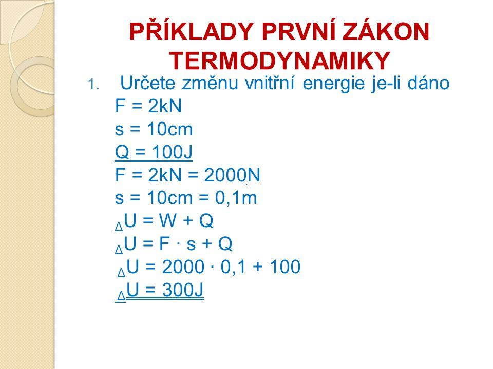 PŘÍKLADY PRVNÍ ZÁKON TERMODYNAMIKY 1. Určete změnu vnitřní energie je-li dáno F = 2kN s = 10cm Q = 100J F = 2kN = 2000N s = 10cm = 0,1m Δ U = W + Q Δ