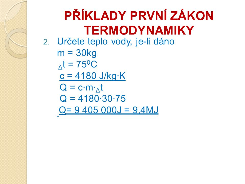 PŘÍKLADY PRVNÍ ZÁKON TERMODYNAMIKY 2. Určete teplo vody, je-li dáno m = 30kg Δ t = 75 0 C c = 4180 J/kg·K Q = c·m· Δ t Q = 4180·30·75 Q= 9 405 000J =