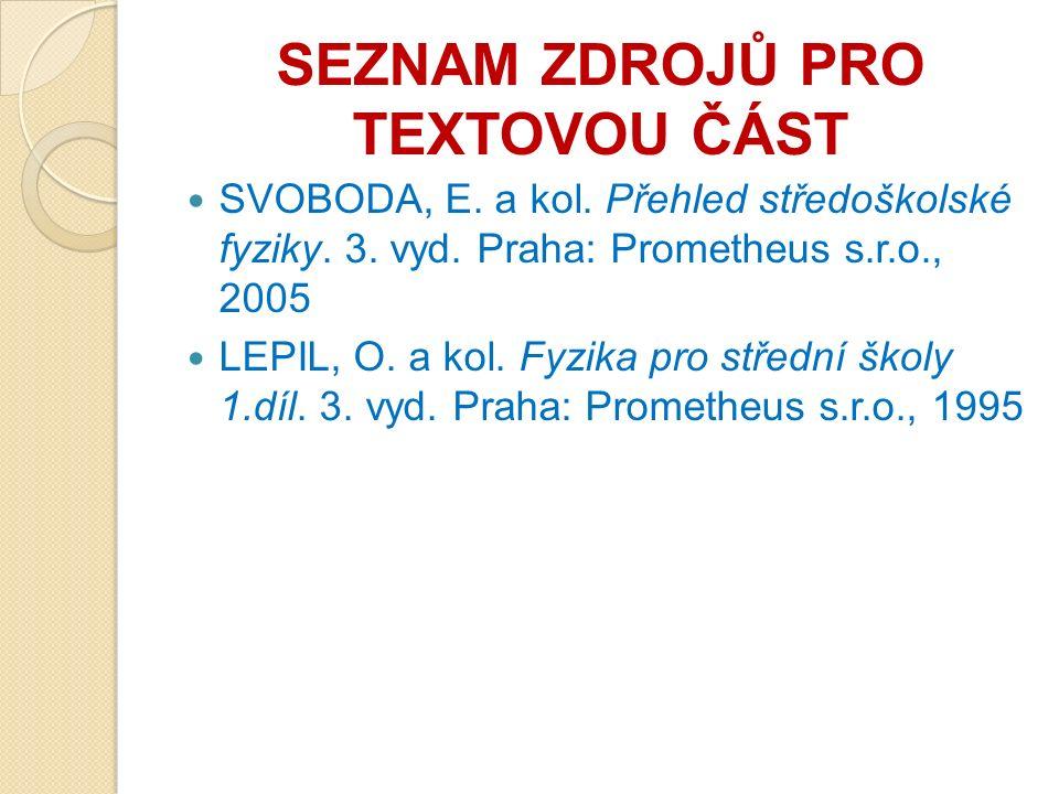 SEZNAM ZDROJŮ PRO TEXTOVOU ČÁST SVOBODA, E. a kol. Přehled středoškolské fyziky. 3. vyd. Praha: Prometheus s.r.o., 2005 LEPIL, O. a kol. Fyzika pro st