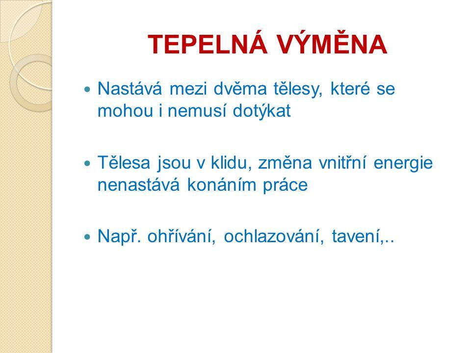 TEPELNÁ VÝMĚNA Nastává mezi dvěma tělesy, které se mohou i nemusí dotýkat Tělesa jsou v klidu, změna vnitřní energie nenastává konáním práce Např. ohř