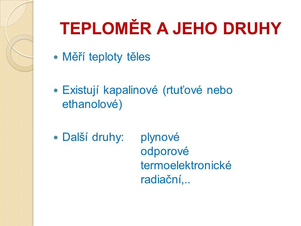 TEPLOMĚR A JEHO DRUHY Měří teploty těles Existují kapalinové (rtuťové nebo ethanolové) Další druhy:plynové odporové termoelektronické radiační,..