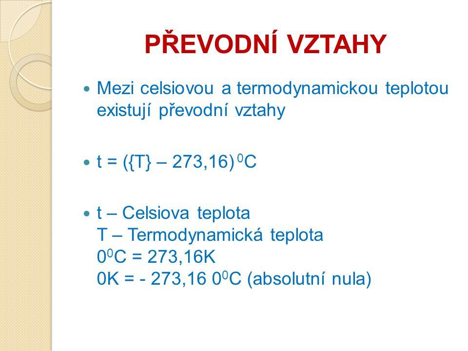 PŘEVODNÍ VZTAHY Mezi celsiovou a termodynamickou teplotou existují převodní vztahy t = ({T} – 273,16) 0 C t – Celsiova teplota T – Termodynamická teplota 0 0 C = 273,16K 0K = - 273,16 0 0 C (absolutní nula)