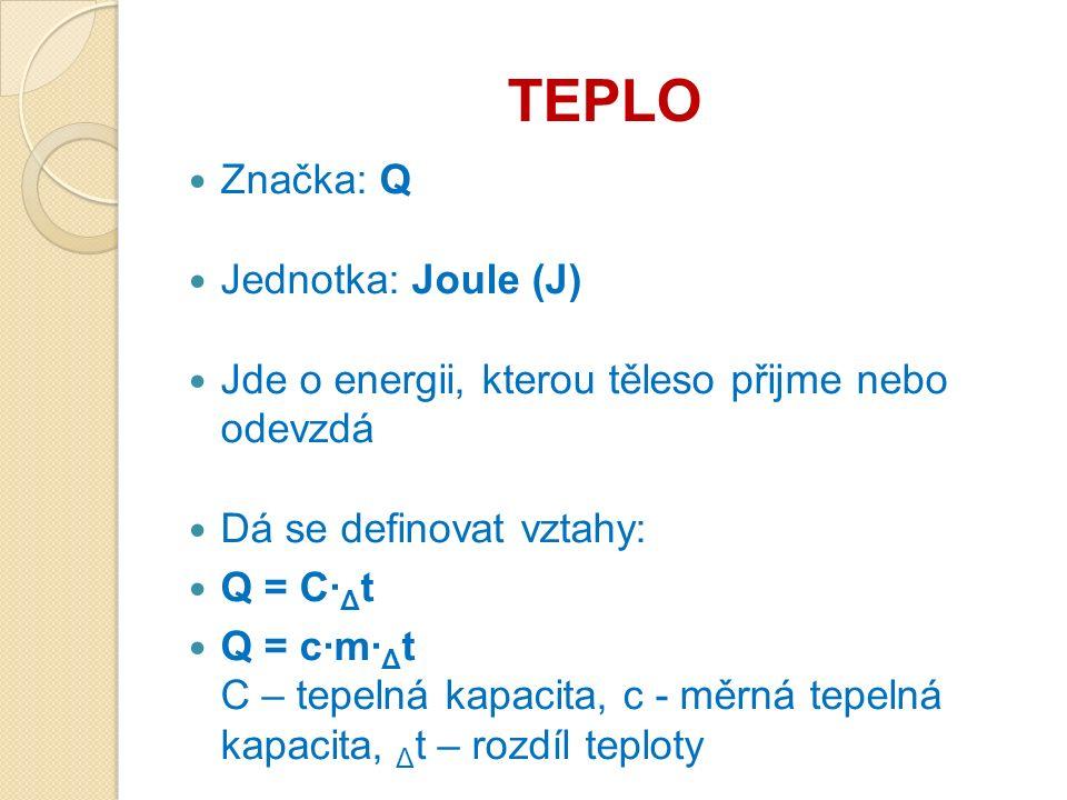 TEPLO Značka: Q Jednotka: Joule (J) Jde o energii, kterou těleso přijme nebo odevzdá Dá se definovat vztahy: Q = C· Δ t Q = c·m· Δ t C – tepelná kapacita, c - měrná tepelná kapacita, Δ t – rozdíl teploty