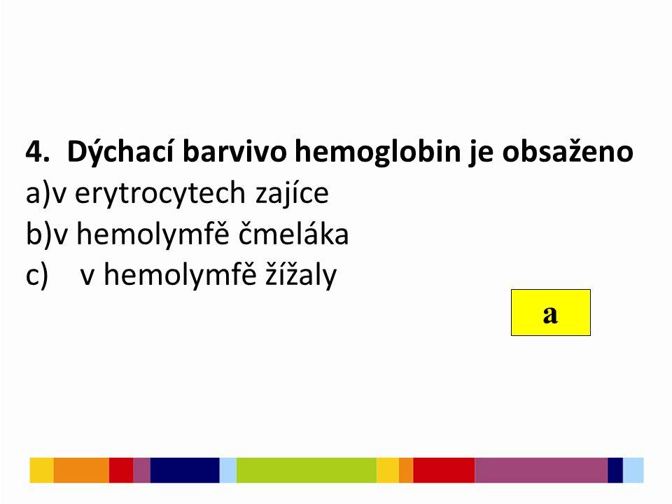 4. Dýchací barvivo hemoglobin je obsaženo a)v erytrocytech zajíce b)v hemolymfě čmeláka c) v hemolymfě žížaly a