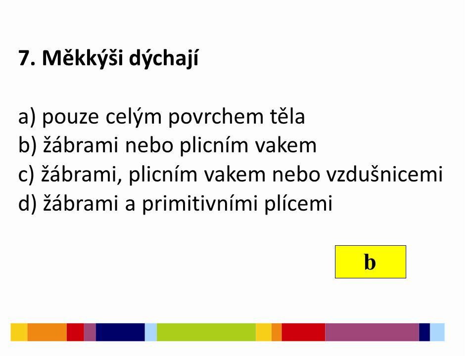 7. Měkkýši dýchají a) pouze celým povrchem těla b) žábrami nebo plicním vakem c) žábrami, plicním vakem nebo vzdušnicemi d) žábrami a primitivními plí