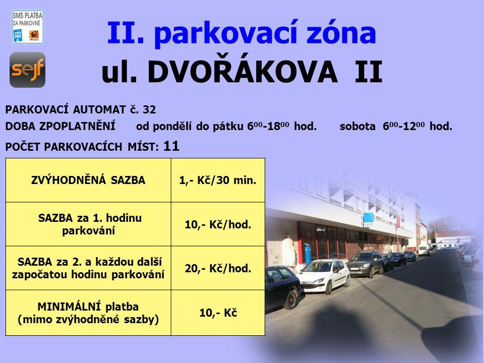 ul. DVOŘÁKOVA II II. parkovací zóna PARKOVACÍ AUTOMAT č. 32 DOBA ZPOPLATNĚNÍ od pondělí do pátku 6 00 -18 00 hod. sobota 6 00 -12 00 hod. POČET PARKOV