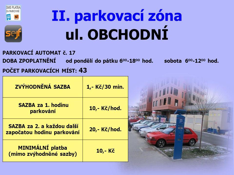 ul. OBCHODNÍ II. parkovací zóna PARKOVACÍ AUTOMAT č. 17 DOBA ZPOPLATNĚNÍ od pondělí do pátku 6 00 -18 00 hod. sobota 6 00 -12 00 hod. POČET PARKOVACÍC