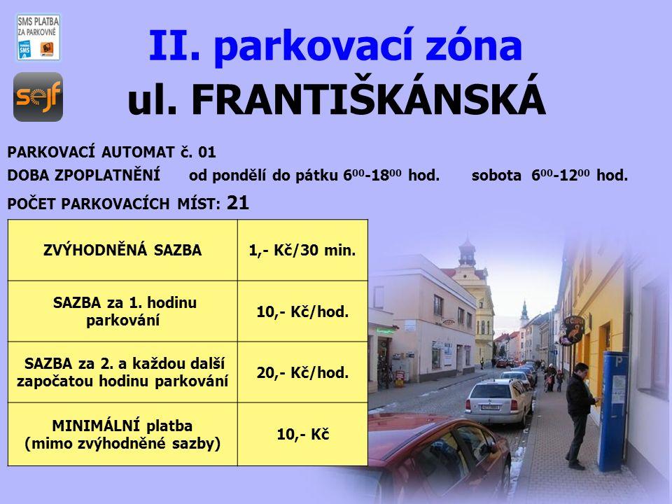 ul. FRANTIŠKÁNSKÁ II. parkovací zóna PARKOVACÍ AUTOMAT č. 01 DOBA ZPOPLATNĚNÍ od pondělí do pátku 6 00 -18 00 hod. sobota 6 00 -12 00 hod. POČET PARKO