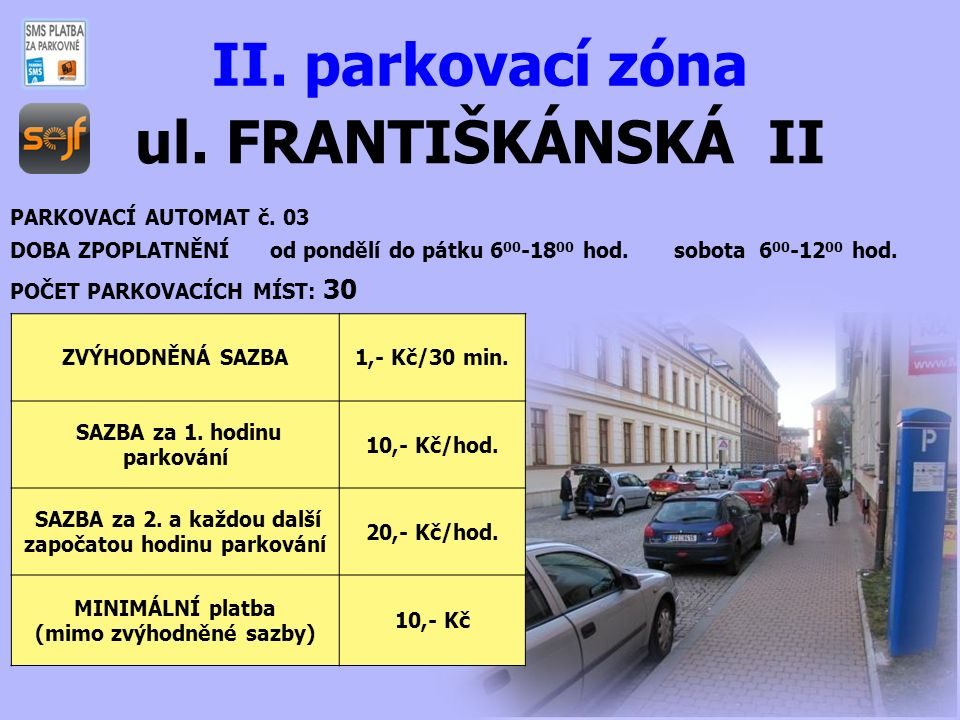ul. FRANTIŠKÁNSKÁ II II. parkovací zóna PARKOVACÍ AUTOMAT č. 03 DOBA ZPOPLATNĚNÍ od pondělí do pátku 6 00 -18 00 hod. sobota 6 00 -12 00 hod. POČET PA